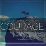An Introduction to Courage by Dr. Christine Riordan